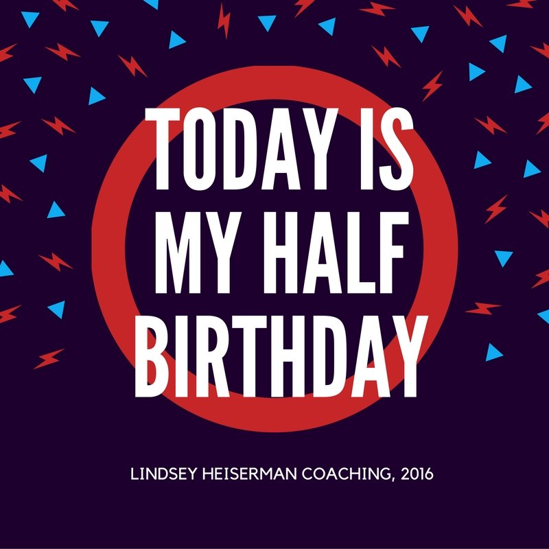 Today is my half birthday