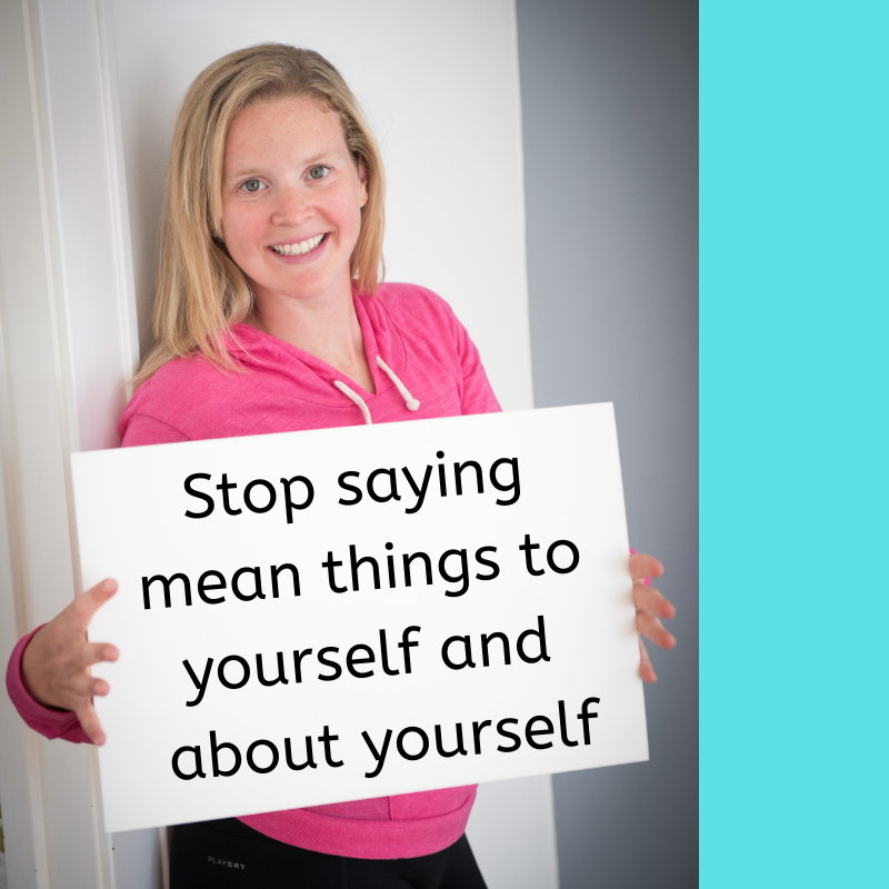 Stop saying mean things to yourself, about yourself