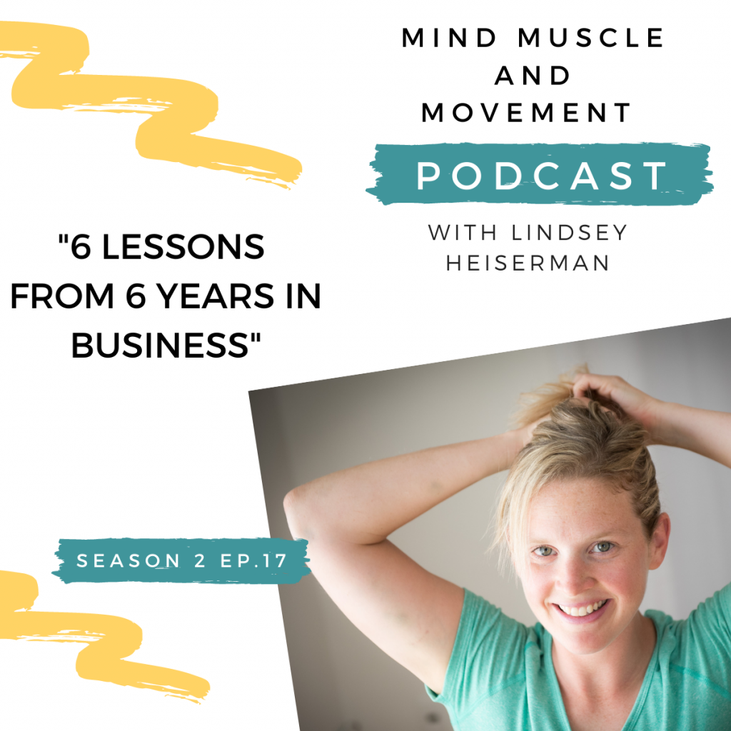 Lindsey Heiserman Coaching, Mind Muscle and Movement Podcast - 6 Lessons Learned in 6 Years of Business